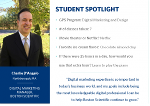 "Student spotlight on Charlie D'Angelo from Northborough, Massachusetts. He is part of the Digital Marketing and Design Program and is a digital marketing manager at Boston Scientific. He has taken seven class. Movie theater or Netflix? Netflix. Favorite ice cream flavor? Chocolate almond chip. If there were 25 hours in a day, how would you use that extra hour? Learn to play the piano. Mr D'Angelo says, ""Digital marketing expertise is so important in today's business world, and my goals include being the most knowledgeable digital professional I can be to help Boston Scientific continue to grow."""