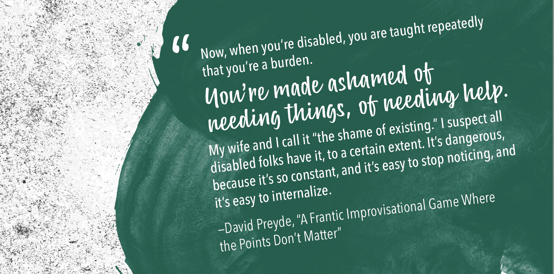 """A graphic with a quote from David Preyde. It says, """"Now, when you're disabled, you are made to feel that you're a burden. You're made ashamed of needing things, of needing help. My wife and I call it 'the shame of existing.' I suspect all disabled folks have it, to a certain extent. It's dangerous, because it's so constant, and it's easy to stop noticing, and it's easy to internalize."""" —David Preyde, A Frantic Improvisational Game Where the Points Don't Matter"""